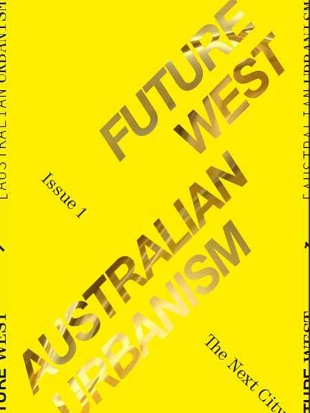The premiere issue of Future West features reports, con­versations and cultural critiques about Western Australian urbanism